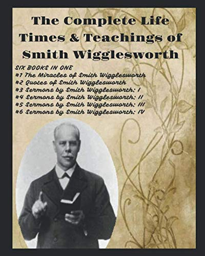 The Complete  Life Times  & Teachings  of Smith Wigglesworth (Michael H Yeager)