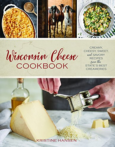 Wisconsin Cheese Cookbook: Creamy, Cheesy, Sweet, and Savory Recipes from the State's Best Creameries by Kristine Hansen