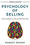 Persuasion: Psychology of Selling - Secret Techniques To Close The Deal Every Time