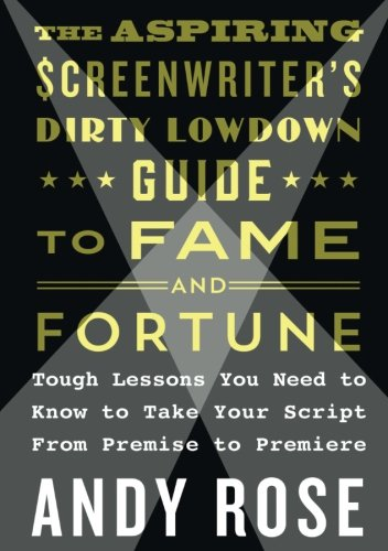 The Aspiring Screenwriter's Dirty Lowdown Guide to Fame and Fortune: Tough Lessons You Need to Know to Take Your Script from Premise to Premiere (Down Dirty Pictures)