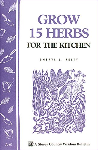 Grow 15 Herbs for the Kitchen: Storey's Country Wisdom Bulletin A-61 (Storey Country Wisdom Bulletin) by [Felty, Sheryl L.]