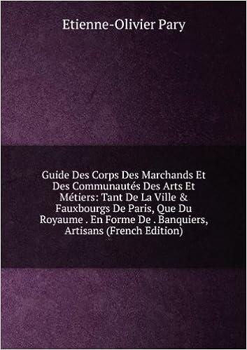 En ligne téléchargement Guide Des Corps Des Marchands Et Des Communautés Des Arts Et Métiers: Tant De La Ville & Fauxbourgs De Paris, Que Du Royaume . En Forme De . Banquiers, Artisans (French Edition) epub pdf
