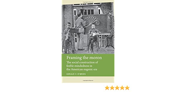 Framing the moron: The social construction of feeble-mindedness in ...