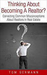 Thinking About Becoming A Realtor?: Correcting Common Misconceptions About Realtors In Real Estate (How To Be A Realtor Book 1)