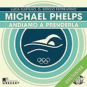 Michael Phelps: Andiamo a prenderla (Olimpicamente) | Luca Gattuso, G. Sergio Ferrentino