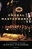 Choral Masterworks: A Listener's Guide 1st (first) Edition by Steinberg, Michael (2008)