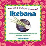 Ikebana: Create beautiful flower arrangements with this traditional Japanese art (Asian Arts And Crafts For Creative Kids)