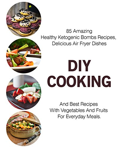 DIY Cooking: 85 Amazing Healthy Ketogenic Bombs Recipes, Delicious Air Fryer Dishes And Best Recipes With Vegetables And Fruits For Everyday Meals