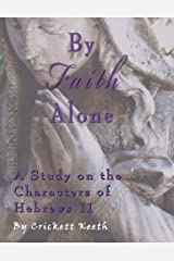 By Faith Alone: A Study on the Characters of Hebrews 11 Paperback