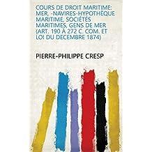 Cours de droit maritime: Mer, -navires-hypothèque maritime, sociétés maritimes, gens de mer (Art. 190 à 272 C. Com. et Loi du decembre 1874) (French Edition)