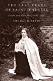 The Last Years of Saint Thérèse : Doubt and Darkness, 1895-1897, Nevin, Thomas R., 0199987661