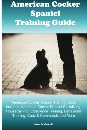- American Cocker Spaniel Training Guide. American Cocker Spaniel Training Book Includes: American Cocker Spaniel Socializing, Housetraining, Obedience ... Behavioral Training, Cues & Commands and More