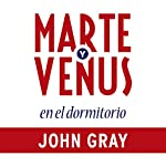 Marte y Venus en el dormitorio [Mars and Venus in the Bedroom]: Amor y pasión duraderos en la vida de la pareja [Lasting Love and Passion in the Life of the Couple] | John Gray