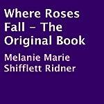 Where Roses Fall: The Original Book | Melanie Marie Shifflett Ridner