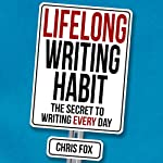 Lifelong Writing Habit: The Secret to Writing Every Day: Write Faster, Write Smarter, Book 2 | Chris Fox