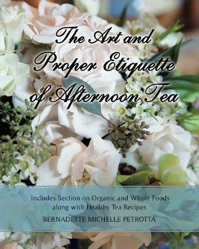 The Art and Proper Etiquette of Afternoon Tea: Includes Section on Organic and Whole Foods along with Healthy Tea Recipes (Etiquette Series) (Volume 2) by Bernadette Michelle Petrotta