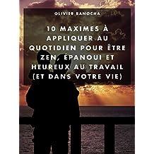 10 maximes à appliquer au quotidien pour être zen, heureux et épanoui au travail (et dans votre vie) (French Edition)