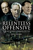 The Relentless Offensive: War and Bomber Command 1939-1945