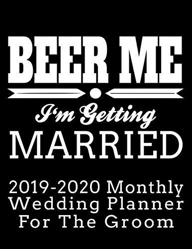 Beer Me I'm Getting Married 2019-2020 Monthly Wedding Planner For The Groom: Practical Wedding Planning for the Groom (Groom's Wedding Organizer and Calendar) (Best Wedding Registries 2019)