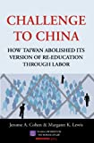 Challenge to China : How Taiwan Abolished Its Version of Re-Education Through Labor, Cohen, Jerome A. and Lewis, Margaret K., 1614729328