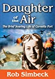 Daughter of the Air : The Brief Soaring Life of Cornelia Fort, Simbeck, Rob, 1560004614