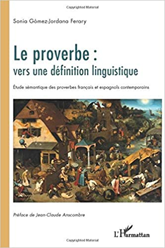 Le Proverbe Vers Une Definition Linguistique Etude Semantique Des Proverbes Francais Et Espagnols Contemporains French Edition Gomez Jordana Ferary Sonia 9782296569409 Amazon Com Books