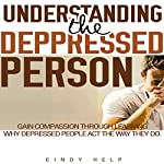 Understanding the Depressed Person: Gain Compassion Through Learning Why Depressed People Act the Way They Do | Cindy Help