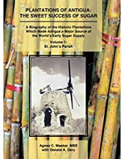 Plantations of Antigua: the Sweet Success of Sugar (Volume 1): A Biography of the Historic Plantations Which Made Antigua a Major Source of the World's Early Sugar Supply