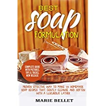 Best Soap Formulation: Proven Effective Way to Make 25 Homemade Soap Recipes That Gently Cleanse And Soften With A Luxurious Lather