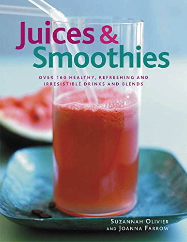 Juices & Smoothies: Over 160 Healthy, Refreshing And Irresistible Drinks And Blends by Suzannah Olivier, Joanna Farrow