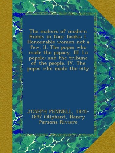 The makers of modern Rome; in four books: I. Honourable women not a few. II. The popes who made the papacy. III. Lo popolo: and the tribune of the people. IV. The popes who made the city