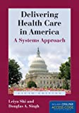 Delivering Health Care in America, Leiyu Shi and Douglas A. Singh, 128403545X
