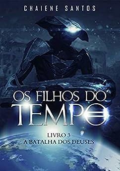 A Batalha dos Deuses (Os Filhos do Tempo Livro 3) por [Santos, Chaiene]