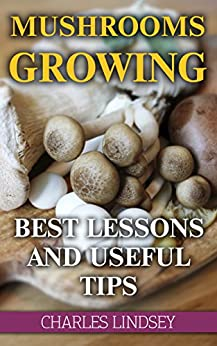 Mushrooms Growing:  Best Lessons And Useful Tips by [Lindsey, Charles ]