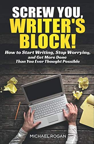 (Screw You, Writer's Block: How to Start Writing, Stop Worrying and Get More Done Than You Ever Thought Possible)