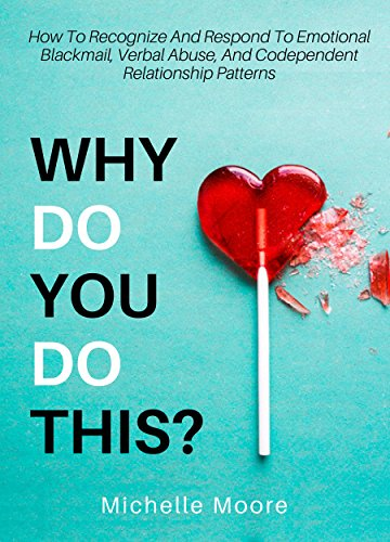 Why Do You Do This?: How To Recognize And Respond To Emotional Blackmail, Verbal Abuse, And Codependent Relationship Patterns (Depression After Break Up Of Long Term Relationship)