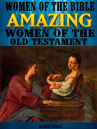 Women of the Bible Amazing women of the Old Testament by [Pease, Glenn]