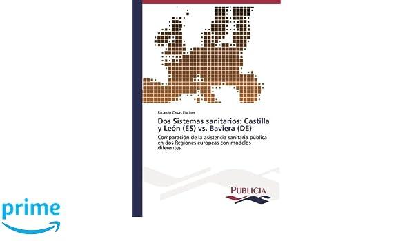 Dos Sistemas sanitarios: Castilla y León (ES) vs. Baviera (DE): Comparación de la asistencia sanitaria pública en dos Regiones europeas con modelos ...