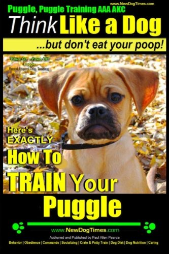 Puggle, Puggle Training AAA AKC: Think Like a Dog, but Don't Eat Your Poop! | Puggle Breed Expert Training |: Here's EXACTLY How to Train Your Puggle (Volume 1)