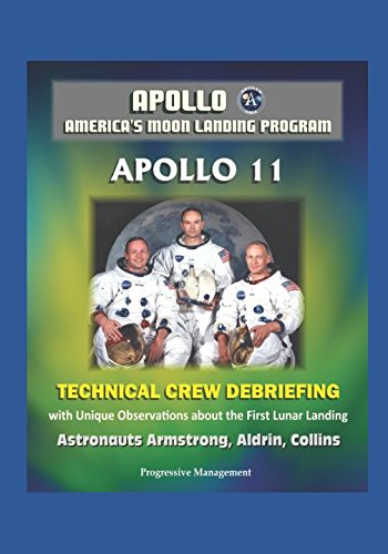 Apollo - America's Moon Landing Program: Apollo 11 Technical Crew Debriefing with Unique Observations about the First Lunar Landing - Astronauts Armstrong, Aldrin, Collins