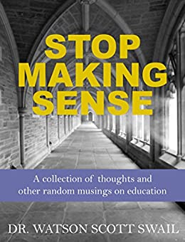 Stop Making Sense: A collection of thoughts and  other random musings on education by [Swail, Watson Scott]