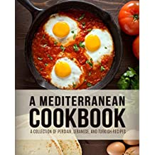 A Mediterranean Cookbook: A Collection of Persian, Lebanese, and Turkish Recipes (2nd Edition)