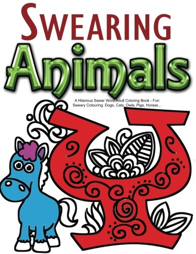 Swearing Animals: A Hilarious Swear Word Adult Coloring Book: Fun Sweary Colouring: Dogs, Cats, Owls, Pigs, Horses... PDF
