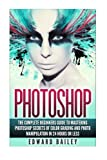 img - for Photoshop: The Complete Beginners Guide To Mastering Photoshop In 24 Hours Or Less!: Secrets Of Color Grading And Photo Manipulation! (Graphic Design, Adobe Photoshop, Digital Photography, Creativity) book / textbook / text book