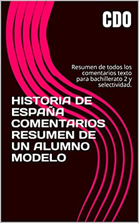 HISTORIA DE ESPAÑA COMENTARIOS RESUMEN DE UN ALUMNO MODELO: Resumen de todos los comentarios texto para bachillerato 2 y selectividad. eBook: CDO: Amazon.es: Tienda Kindle