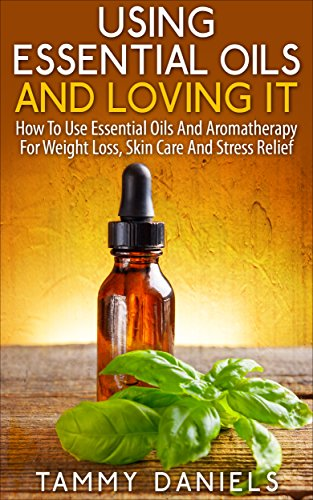 Using Essential Oils And Loving It: How To Use Essential Oils And Aromatherapy For Weight Loss, Skin Care And Stress Relief (Essential Oils and Healthy Living Book 1)