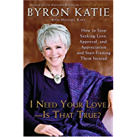 I Need Your Love - Is That True?: How to Stop Seeking Love, Approval, and Appreciation and Start Finding Them Instead (English Edition)