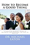 img - for How to Become a Good Thing: A Black Christian Woman s Guide to Becoming and Choosing the Love of Her Life book / textbook / text book