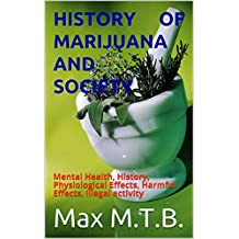 History of Marijuana and Society: Mental Health, History, Physiological Effects, Harmful Effects, Illegal activity (World of Drugs- FDA approved and Illegal)