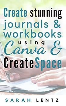 Create stunning journals & workbooks using Canva & CreateSpace by [Lentz, Sarah]